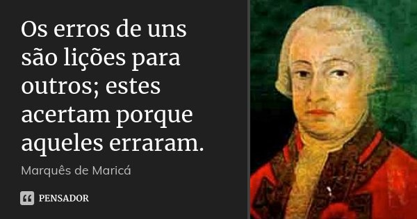 Os erros de uns são lições para outros; estes acertam porque aqueles erraram.... Frase de Marquês de Maricá.
