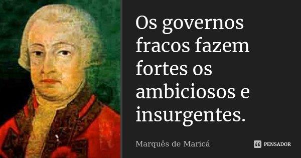 Os governos fracos fazem fortes os ambiciosos e insurgentes.... Frase de Marquês de Maricá.