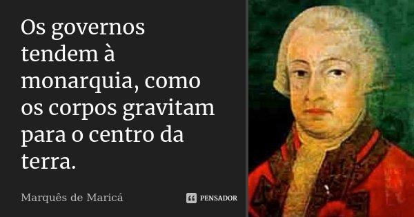 Os governos tendem à monarquia, como os corpos gravitam para o centro da terra.... Frase de Marquês de Maricá.