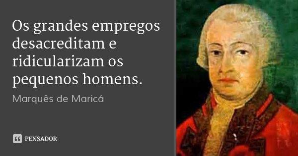 Os grandes empregos desacreditam e ridicularizam os pequenos homens.... Frase de Marquês de Maricá.