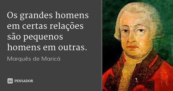 Os grandes homens em certas relações são pequenos homens em outras.... Frase de Marquês de Maricá.