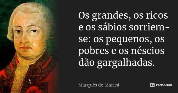 Os grandes, os ricos e os sábios sorriem-se: os pequenos, os pobres e os néscios dão gargalhadas.... Frase de Marquês de Maricá.