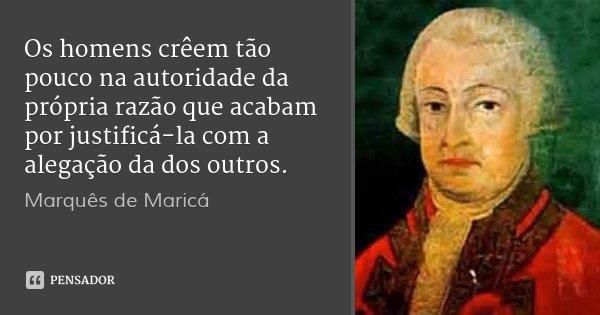 Os homens crêem tão pouco na autoridade da própria razão que acabam por justificá-la com a alegação da dos outros.... Frase de Marquês de Maricá.