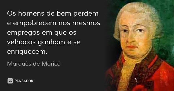 Os homens de bem perdem e empobrecem nos mesmos empregos em que os velhacos ganham e se enriquecem.... Frase de Marquês de Maricá.