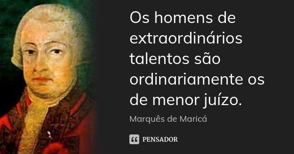 Os homens de extraordinários talentos são ordinariamente os de menor juízo.... Frase de Marquês de Maricá.