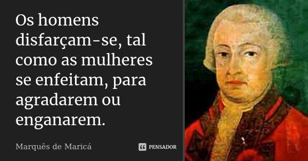 Os homens disfarçam-se, tal como as mulheres se enfeitam, para agradarem ou enganarem.... Frase de Marquês de Maricá.