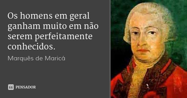Os homens em geral ganham muito em não serem perfeitamente conhecidos.... Frase de Marquês de Maricá.