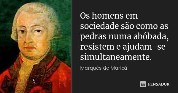 Os homens em sociedade são como as pedras numa abóbada, resistem e ajudam-se simultaneamente.... Frase de Marquês de Maricá.