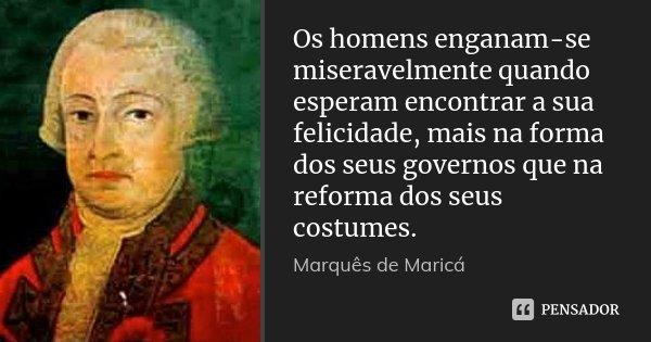 Os homens enganam-se miseravelmente quando esperam encontrar a sua felicidade, mais na forma dos seus governos que na reforma dos seus costumes.... Frase de Marquês de Maricá.