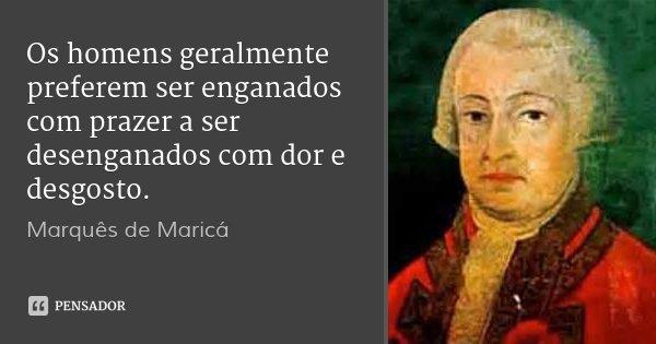 Os homens geralmente preferem ser enganados com prazer a ser desenganados com dor e desgosto.... Frase de Marquês de Maricá.