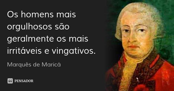 Os homens mais orgulhosos são geralmente os mais irritáveis e vingativos.... Frase de Marquês de Maricá.