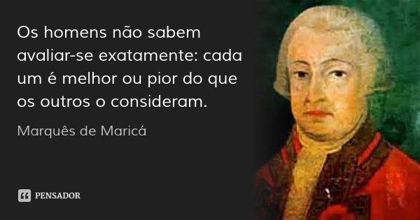 Os homens não sabem avaliar-se exatamente: cada um é melhor ou pior do que os outros o consideram.... Frase de Marquês de Maricá.