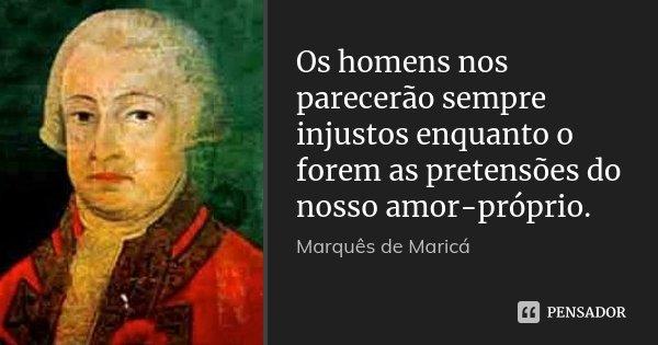 Os homens nos parecerão sempre injustos enquanto o forem as pretensões do nosso amor-próprio.... Frase de Marquês de Maricá.