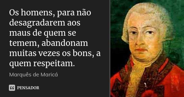 Os homens, para não desagradarem aos maus de quem se temem, abandonam muitas vezes os bons, a quem respeitam.... Frase de Marquês de Maricá.