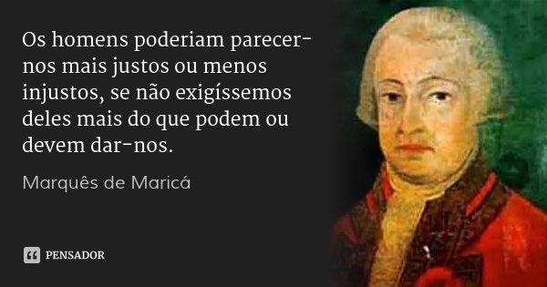 Os homens poderiam parecer-nos mais justos ou menos injustos, se não exigíssemos deles mais do que podem ou devem dar-nos.... Frase de Marquês de Maricá.