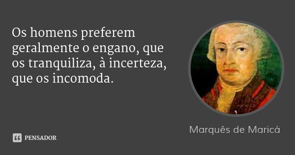 Os homens preferem geralmente o engano, que os tranquiliza, à incerteza, que os incomoda.... Frase de Marquês de Maricá.