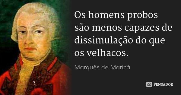 Os homens probos são menos capazes de dissimulação do que os velhacos.... Frase de Marquês de Maricá.