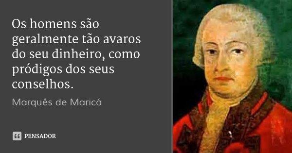 Os homens são geralmente tão avaros do seu dinheiro, como pródigos dos seus conselhos.... Frase de Marquês de Maricá.