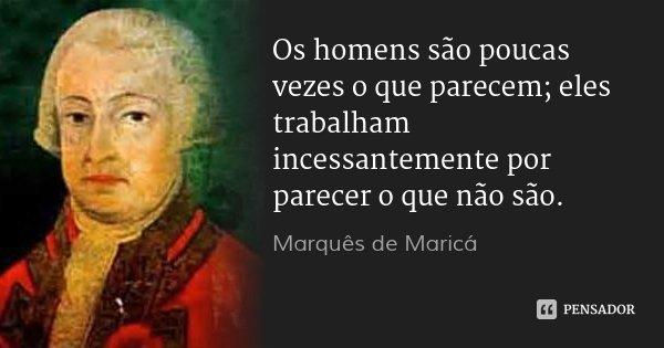 Os homens são poucas vezes o que parecem; eles trabalham incessantemente por parecer o que não são.... Frase de Marquês de Maricá.