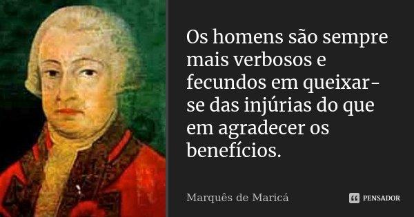 Os homens são sempre mais verbosos e fecundos em queixar-se das injúrias do que em agradecer os benefícios.... Frase de Marquês de Maricá.