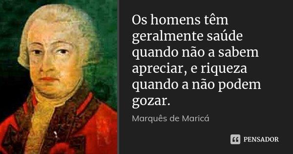 Os homens têm geralmente saúde quando não a sabem apreciar, e riqueza quando a não podem gozar.... Frase de Marquês de Maricá.