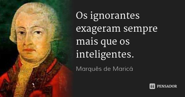 Os ignorantes exageram sempre mais que os inteligentes.... Frase de Marquês de Maricá.