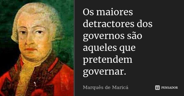 Os maiores detractores dos governos são aqueles que pretendem governar.... Frase de Marquês de Maricá.