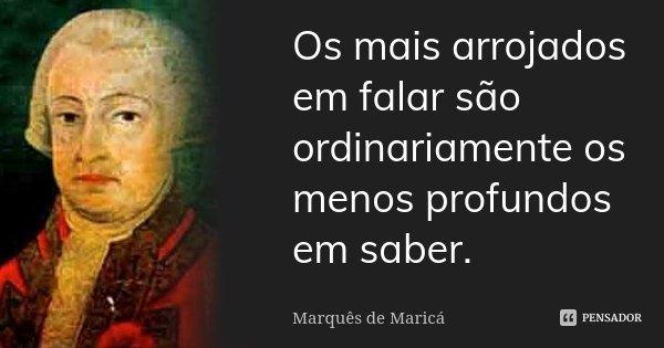 Os mais arrojados em falar são ordinariamente os menos profundos em saber.... Frase de Marquês de Maricá.