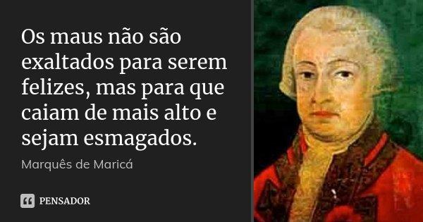 Os maus não são exaltados para serem felizes, mas para que caiam de mais alto e sejam esmagados.... Frase de Marquês de Maricá.