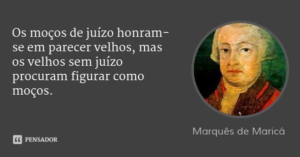 Os moços de juízo honram-se em parecer velhos, mas os velhos sem juízo procuram figurar como moços.... Frase de Marquês de Maricá.