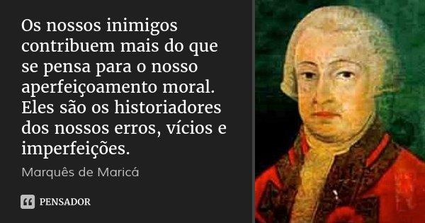 Os nossos inimigos contribuem mais do que se pensa para o nosso aperfeiçoamento moral. Eles são os historiadores dos nossos erros, vícios e imperfeições.... Frase de Marquês de Maricá.