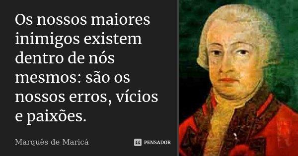 Os nossos maiores inimigos existem dentro de nós mesmos: são os nossos erros, vícios e paixões.... Frase de Marquês de Maricá.