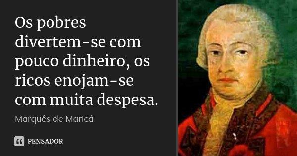 Os pobres divertem-se com pouco dinheiro, os ricos enojam-se com muita despesa.... Frase de Marquês de Maricá.