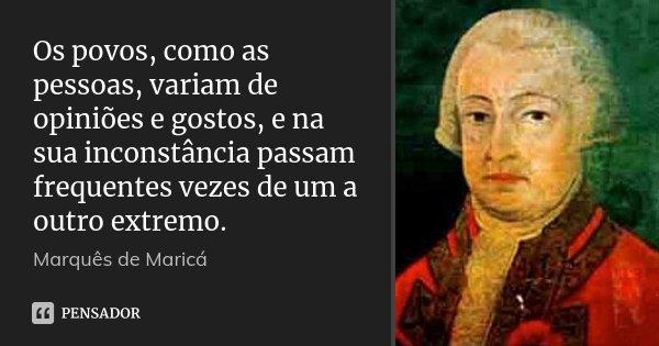 Os povos, como as pessoas, variam de opiniões e gostos, e na sua inconstância passam frequentes vezes de um a outro extremo.... Frase de Marquês de Maricá.