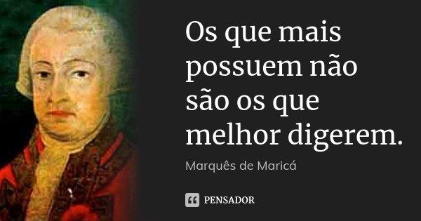 Os que mais possuem não são os que melhor digerem.... Frase de Marquês de Maricá.