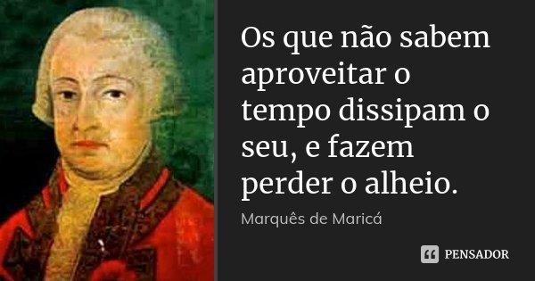 Os que não sabem aproveitar o tempo dissipam o seu, e fazem perder o alheio.... Frase de Marquês de Maricá.