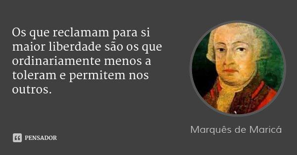 Os que reclamam para si maior liberdade são os que ordinariamente menos a toleram e permitem nos outros.... Frase de Marquês de Maricá.