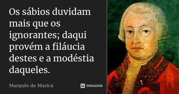 Os sábios duvidam mais que os ignorantes; daqui provém a filáucia destes e a modéstia daqueles.... Frase de Marquês de Maricá.