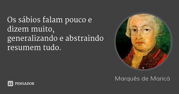Os sábios falam pouco e dizem muito, generalizando e abstraindo resumem tudo.... Frase de Marquês de Maricá.