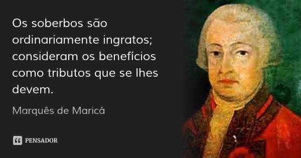 Os soberbos são ordinariamente ingratos; consideram os benefícios como tributos que se lhes devem.... Frase de Marquês de Maricá.
