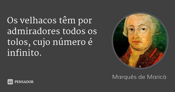 Os velhacos têm por admiradores todos os tolos, cujo número é infinito.... Frase de Marquês de Maricá.