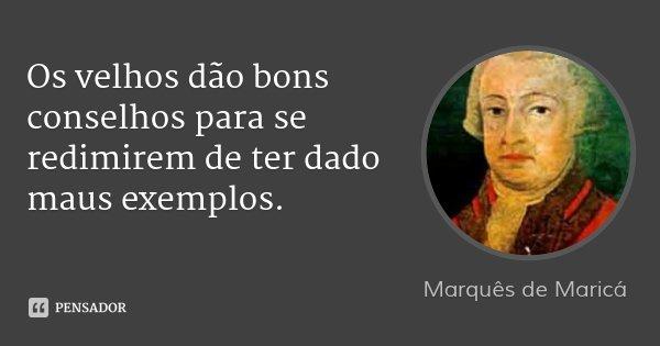 Os velhos dão bons conselhos para se redimirem de ter dado maus exemplos.... Frase de Marquês de Maricá.