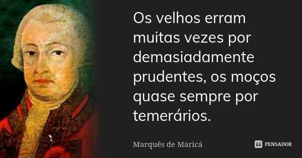 Os velhos erram muitas vezes por demasiadamente prudentes, os moços quase sempre por temerários.... Frase de Marquês de Maricá.