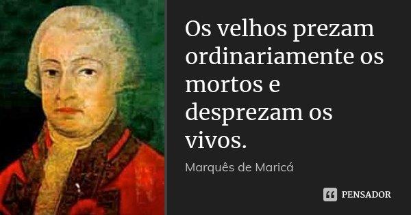 Os velhos prezam ordinariamente os mortos e desprezam os vivos.... Frase de Marquês de Maricá.