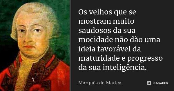 Os velhos que se mostram muito saudosos da sua mocidade não dão uma ideia favorável da maturidade e progresso da sua inteligência.... Frase de Marquês de Maricá.
