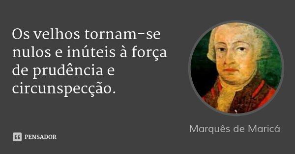 Os velhos tornam-se nulos e inúteis à força de prudência e circunspecção.... Frase de Marquês de Maricá.