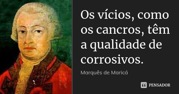 Os vícios, como os cancros, têm a qualidade de corrosivos.... Frase de Marquês de Maricá.