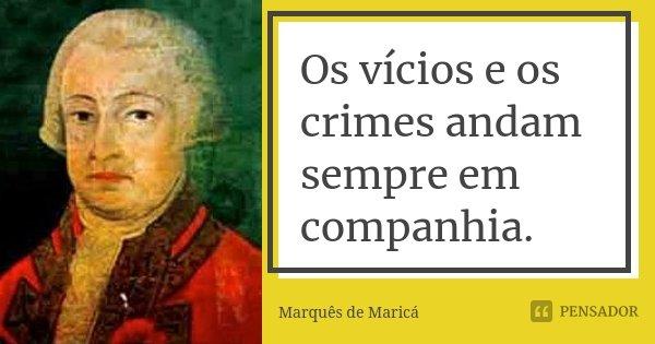 Os vícios e os crimes andam sempre em companhia.... Frase de Marquês de Maricá.