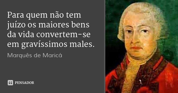 Para quem não tem juízo os maiores bens da vida convertem-se em gravíssimos males.... Frase de Marquês de Maricá.