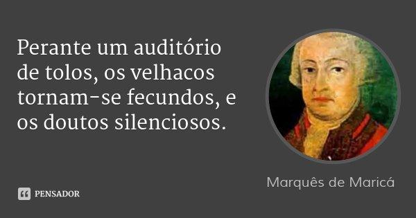 Perante um auditório de tolos, os velhacos tornam-se fecundos, e os doutos silenciosos.... Frase de Marquês de Maricá.